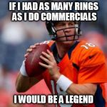 Manning Broncos Meme | IF I HAD AS MANY RINGS AS I DO COMMERCIALS I WOULD BE A LEGEND | image tagged in memes,manning broncos | made w/ Imgflip meme maker