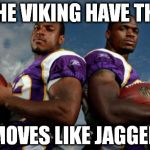 Viking Dudes Meme | THE VIKING HAVE THE MOVES LIKE JAGGER | image tagged in memes,viking dudes | made w/ Imgflip meme maker