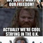 NotBraveHearth | WE SCOTS WANT OUR FREEDOM! NOOOOOOOOOOO! ACTUALLY WE'RE COOL STAYING IN THE U.K. | image tagged in braveheart | made w/ Imgflip meme maker