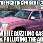 Pink Escalade Meme | WE'RE FIGHTING FOR THE CURE WHILE GUZZLING GAS & POLLUTING THE AIR | image tagged in memes,pink escalade | made w/ Imgflip meme maker