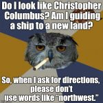 "Art Student Owl Meme | Do I look like Christopher Columbus? Am I guiding a ship to a new land? So, when I ask for directions, please don't use words like ""nort 