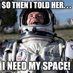 Felix Baumgartner Lulz Meme | SO THEN I TOLD HER. . . I NEED MY SPACE! | image tagged in memes,felix baumgartner lulz | made w/ Imgflip meme maker