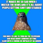 Hawkward Meme | IT MAKES ME SO SAD WHEN I WATCH THE NEWS AND IT'S ALL ABOUT PEOPLE GETTING SHOT AND STABBED FOR ONCE I'D LIKE TO TURN ON THE TELEVISION AND  | image tagged in memes,hawkward | made w/ Imgflip meme maker