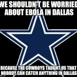 Dallas Cowboys | WE SHOULDN'T BE WORRIED ABOUT EBOLA IN DALLAS BECAUSE THE COWBOYS TAUGHT US THAT NOBODY CAN CATCH ANYTHING IN DALLAS | image tagged in memes,dallas cowboys | made w/ Imgflip meme maker