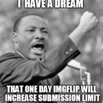 Imgflip submissions | I  HAVE A DREAM THAT ONE DAY IMGFLIP WILL INCREASE SUBMISSION LIMIT | image tagged in i have a dream,imgflip,number,submissions | made w/ Imgflip meme maker