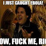 I Know Fuck Me Right Meme | I JUST CAUGHT EBOLA! I KNOW, F**K ME, RIGHT! | image tagged in memes,i know fuck me right | made w/ Imgflip meme maker