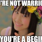 Rena Matsui Meme | YOU'RE NOT WARRIOR YOU'RE A BEGINNER! | image tagged in memes,rena matsui | made w/ Imgflip meme maker