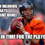Manning Broncos Meme | PEYTON MANNING SAYS WELCOME HOME! JUST IN TIME FOR THE PLAYOFFS!! | image tagged in memes,manning broncos | made w/ Imgflip meme maker