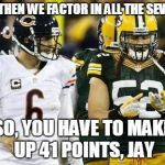 Packers Meme | ... SO THEN WE FACTOR IN ALL THE SEVENS... SO, YOU HAVE TO MAKE UP 41 POINTS, JAY | image tagged in memes,packers | made w/ Imgflip meme maker
