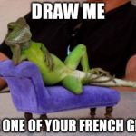 Sassy Iguana Meme | DRAW ME LIKE ONE OF YOUR FRENCH GIRLS | image tagged in memes,sassy iguana | made w/ Imgflip meme maker