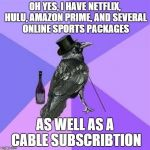 Rich Raven Meme | OH YES, I HAVE NETFLIX, HULU, AMAZON PRIME, AND SEVERAL ONLINE SPORTS PACKAGES AS WELL AS A CABLE SUBSCRIBTION | image tagged in memes,rich raven,AdviceAnimals | made w/ Imgflip meme maker
