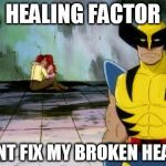 Wolverine in tears | HEALING FACTOR CANT FIX MY BROKEN HEART | image tagged in romance | made w/ Imgflip meme maker