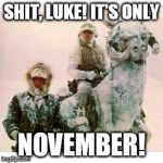 Life on Hoth | SHIT, LUKE! IT'S ONLY NOVEMBER! | image tagged in life on hoth | made w/ Imgflip meme maker