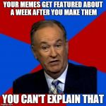 I left imgflip for a while, came back and all my memes were featured | YOUR MEMES GET FEATURED ABOUT A WEEK AFTER YOU MAKE THEM YOU CAN'T EXPLAIN THAT | image tagged in memes,bill oreilly | made w/ Imgflip meme maker