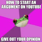 How to start an argument on youtube | HOW TO START AN ARGUMENT ON YOUTUBE GIVE OUT YOUR OPINION | image tagged in memes,foul bachelorette frog | made w/ Imgflip meme maker