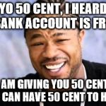 Xhibit | YO 50 CENT, I HEARD YO BANK ACCOUNT IS FROZEN SO I AM GIVING YOU 50 CENT, SO 50 CENT CAN HAVE 50 CENT TO HIS NAME. | image tagged in xhibit | made w/ Imgflip meme maker
