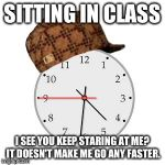 Those times when sitting in a class and nothing to do  | SITTING IN CLASS I SEE YOU KEEP STARING AT ME? IT DOESN'T MAKE ME GO ANY FASTER. | image tagged in memes,scumbag daylight savings time | made w/ Imgflip meme maker