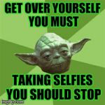 Advice Yoda Meme | GET OVER YOURSELF YOU MUST TAKING SELFIES YOU SHOULD STOP | image tagged in memes,advice yoda | made w/ Imgflip meme maker