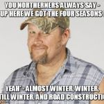 "Larry The Cable Guy Meme | YOU NORTHERNERS ALWAYS SAY - ""UP HERE WE GOT THE FOUR SEASONS !"" YEAH' - ALMOST WINTER, WINTER, STILL WINTER, AND ROAD CONSTRUCTION 