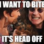 Selfish Ozzy Meme | I WANT TO BITE IT'S HEAD OFF | image tagged in memes,selfish ozzy | made w/ Imgflip meme maker