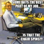 Relaxed Office Guy Meme | SOME DAYS THE BEST PART OF MY JOB... IS THAT THE CHAIR SPINS!!! | image tagged in memes,relaxed office guy,funny,office | made w/ Imgflip meme maker