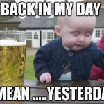 Drunk Baby Meme | BACK IN MY DAY I MEAN .....YESTERDAY | image tagged in memes,drunk baby | made w/ Imgflip meme maker