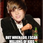 The Most Interesting Justin Bieber Meme | I DON'T ALWAYS SING BUT WHEN I DO, I SCAR MILLIONS OF KIDS ACROSS THE WORLD AT ONCE | image tagged in memes,the most interesting justin bieber | made w/ Imgflip meme maker