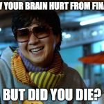 mr chow | AWW YOUR BRAIN HURT FROM FINALS? BUT DID YOU DIE? | image tagged in mr chow | made w/ Imgflip meme maker