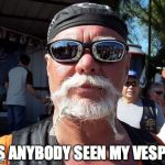 Tough Guy Wanna Be Meme | HAS ANYBODY SEEN MY VESPA? | image tagged in memes,tough guy wanna be | made w/ Imgflip meme maker