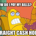 Hedonism Bot Meme | HOW DO I PAY MY BILLS? STRAIGHT CASH HOMIE | image tagged in memes,hedonism bot | made w/ Imgflip meme maker