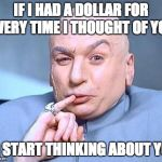 one million dollars | IF I HAD A DOLLAR FOR EVERY TIME I THOUGHT OF YOU I'D START THINKING ABOUT YOU | image tagged in one million dollars | made w/ Imgflip meme maker