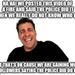 Hysterical Tom Meme | HA HA! WE POSTED THIS VIDEO OF A FIRE AND SAID THE POLICE DID IT  WHEN WE REALLY DO NOT KNOW WHO DID. BUT THAT'S OK CAUSE WE ARE GAINING MOR | image tagged in memes,hysterical tom | made w/ Imgflip meme maker
