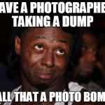 Lil Wayne Meme | HAVE A PHOTOGRAPHER TAKING A DUMP CALL THAT A PHOTO BOMB! | image tagged in memes,lil wayne | made w/ Imgflip meme maker