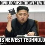 Kim Jong Un | WE WILL CRUSH THE WEST WITH THIS NEWEST TECHNOLOGY | image tagged in kim jong un | made w/ Imgflip meme maker