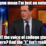 "Speechless Colbert Face Meme | What do you mean I'm just an entertainer? I'm NOT the voice of college students everywhere? And the ""t"" isn't really silent? 