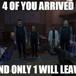 BM Employees Meme | 4 OF YOU ARRIVED AND ONLY 1 WILL LEAVE | image tagged in memes,bm employees | made w/ Imgflip meme maker