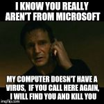 These scammers call me EVERY DAY... | I KNOW YOU REALLY AREN'T FROM MICROSOFT MY COMPUTER DOESN'T HAVE A VIRUS,  IF YOU CALL HERE AGAIN,  I WILL FIND YOU AND KILL YOU | image tagged in memes,liam neeson taken | made w/ Imgflip meme maker