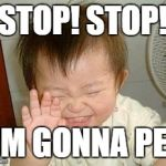 Asian Baby Laughing | STOP! STOP! I'M GONNA PEE | image tagged in asian baby laughing | made w/ Imgflip meme maker