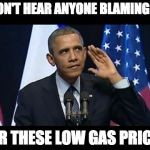 Wait...listen...hear that? | I DON'T HEAR ANYONE BLAMING ME FOR THESE LOW GAS PRICES | image tagged in memes,obama no listen,obama | made w/ Imgflip meme maker