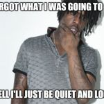 Chief Keef Meme | I FORGOT WHAT I WAS GOING TO SAY WELL I'LL JUST BE QUIET AND LOOK | image tagged in memes,chief keef | made w/ Imgflip meme maker