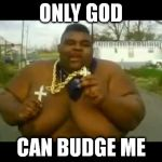 Fat Gangsta | ONLY GOD CAN BUDGE ME | image tagged in fat gangsta | made w/ Imgflip meme maker