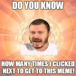 Joo Espontneo Meme | DO YOU KNOW HOW MANY TIMES I CLICKED NEXT TO GET TO THIS MEME! | image tagged in memes,joo espontneo | made w/ Imgflip meme maker