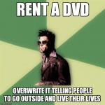 Helpful Tyler Durden Meme | RENT A DVD OVERWRITE IT TELLING PEOPLE TO GO OUTSIDE AND LIVE THEIR LIVES | image tagged in memes,helpful tyler durden | made w/ Imgflip meme maker