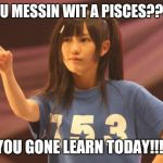Mayu Watanabe Meme | YOU MESSIN WIT A PISCES???? YOU GONE LEARN TODAY!!!! | image tagged in memes,mayu watanabe | made w/ Imgflip meme maker