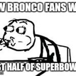 Cereal Guy Spitting Meme | HOW BRONCO FANS WERE FIRST HALF OF SUPERBOWL 48 | image tagged in memes,cereal guy spitting | made w/ Imgflip meme maker