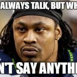 Marshawn Lynch funny | I DON'T ALWAYS TALK, BUT WHEN I DO I DON'T SAY ANYTHING... | image tagged in beast mode,memes | made w/ Imgflip meme maker