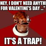 "Admiral Ackbar Relationship Expert Meme | ""HONEY, I DON'T NEED ANYTHING FOR VALENTINE'S DAY ..."" IT'S A TRAP! 