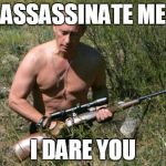 One does not simply assassinate Putin | ASSASSINATE ME I DARE YOU | image tagged in putin assassin,memes,gun | made w/ Imgflip meme maker