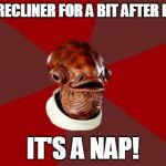 Admiral Ackbar Relationship Expert Meme | IN MY RECLINER FOR A BIT AFTER DINNER IT'S A NAP! | image tagged in memes,admiral ackbar relationship expert | made w/ Imgflip meme maker