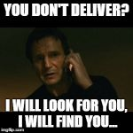 Liam Neeson Taken Meme | YOU DON'T DELIVER? I WILL LOOK FOR YOU, I WILL FIND YOU... | image tagged in memes,liam neeson taken | made w/ Imgflip meme maker